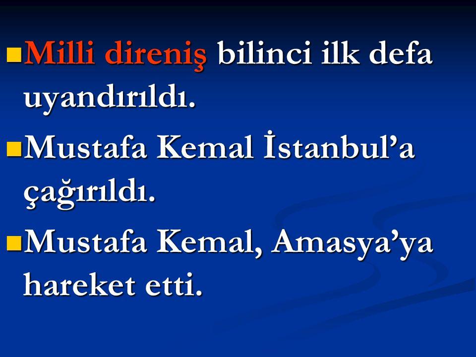 Milli direniş bilinci ilk defa uyandırıldı. Milli direniş bilinci ilk defa uyandırıldı. Mustafa Kemal İstanbul'a çağırıldı. Mustafa Kemal İstanbul'a ç