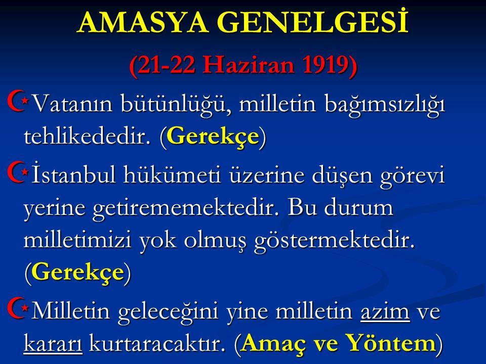 AMASYA GENELGESİ (21-22 Haziran 1919)  Vatanın bütünlüğü, milletin bağımsızlığı tehlikededir. (Gerekçe)  İstanbul hükümeti üzerine düşen görevi yeri
