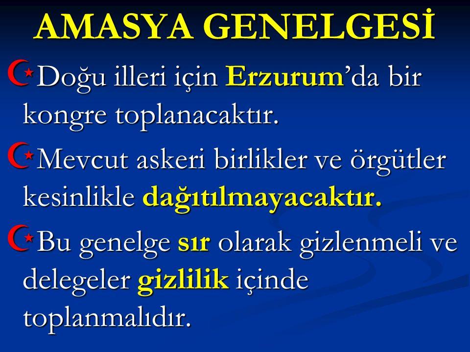 AMASYA GENELGESİ  Doğu illeri için Erzurum'da bir kongre toplanacaktır.  Mevcut askeri birlikler ve örgütler kesinlikle dağıtılmayacaktır.  Bu gene