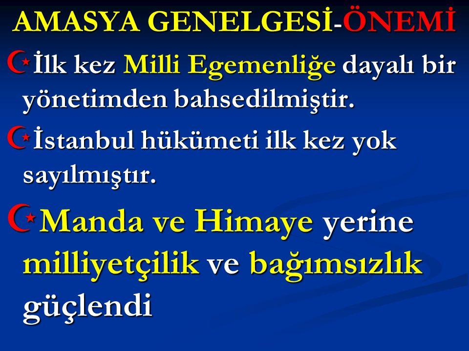 AMASYA GENELGESİ - ÖNEMİ  İlk kez Milli Egemenliğe dayalı bir yönetimden bahsedilmiştir.  İstanbul hükümeti ilk kez yok sayılmıştır.  Manda ve Hima