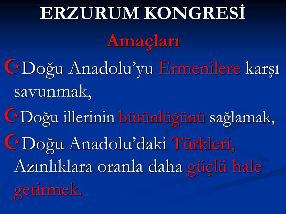ERZURUM KONGRESİ Amaçları  Doğu Anadolu'yu Ermenilere karşı savunmak,  Doğu illerinin bütünlüğünü sağlamak,  Doğu Anadolu'daki Türkleri, Azınlıklar