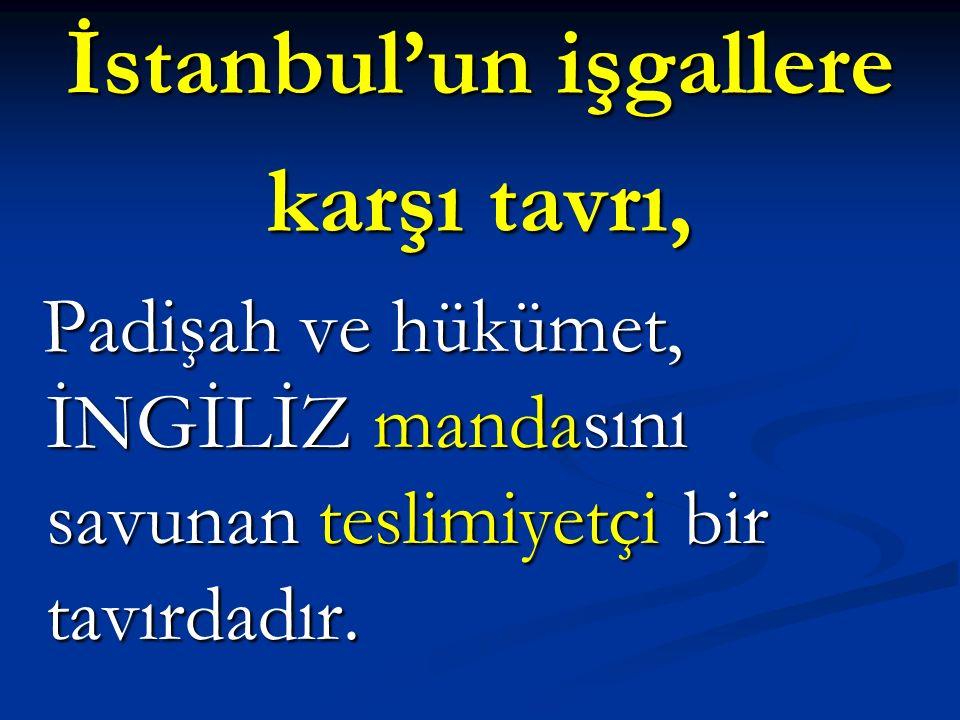 İstanbul'un işgallere karşı tavrı, Padişah ve hükümet, İNGİLİZ mandasını savunan teslimiyetçi bir tavırdadır. Padişah ve hükümet, İNGİLİZ mandasını sa