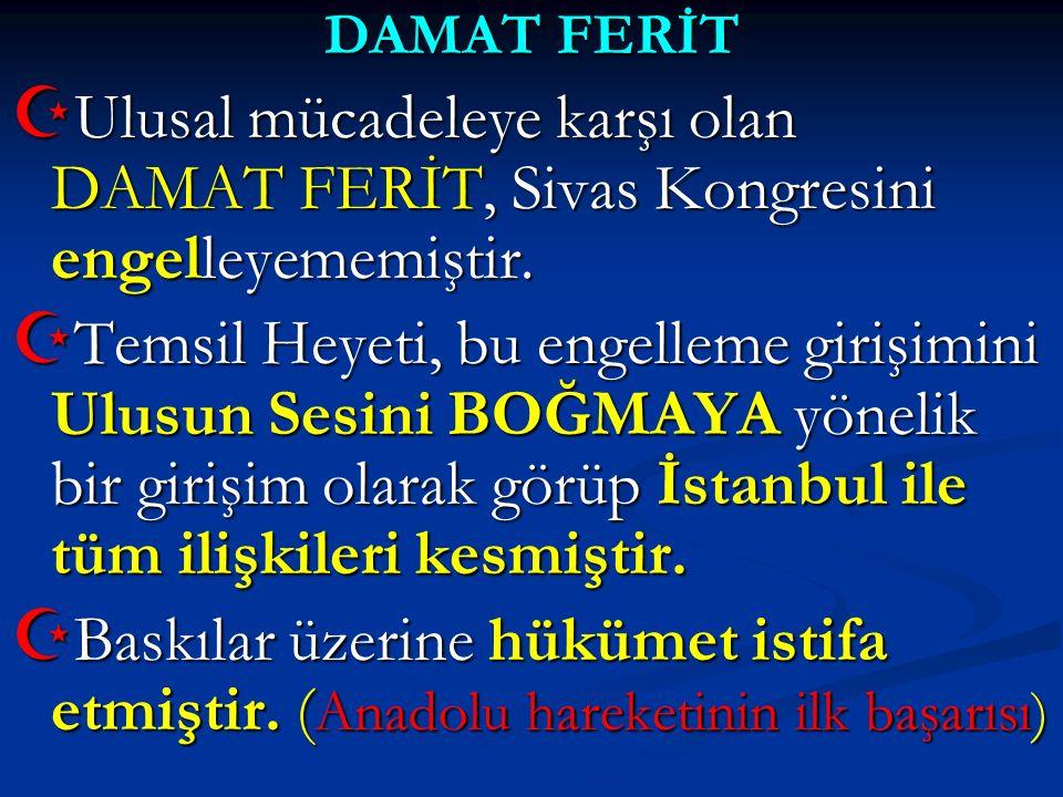 DAMAT FERİT  Ulusal mücadeleye karşı olan DAMAT FERİT, Sivas Kongresini engelleyememiştir.  Temsil Heyeti, bu engelleme girişimini Ulusun Sesini BOĞ