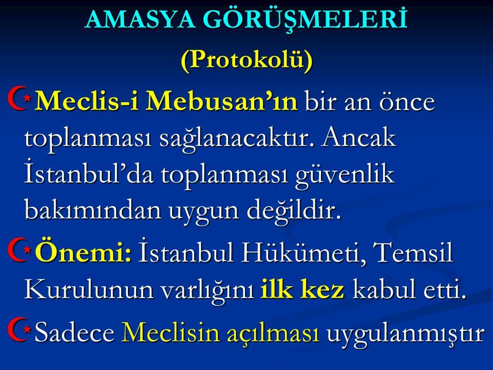 AMASYA GÖRÜŞMELERİ (Protokolü)  Meclis-i Mebusan'ın bir an önce toplanması sağlanacaktır. Ancak İstanbul'da toplanması güvenlik bakımından uygun deği