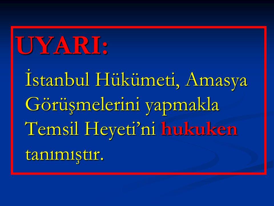 UYARI: İstanbul Hükümeti, Amasya Görüşmelerini yapmakla Temsil Heyeti'ni hukuken tanımıştır. İstanbul Hükümeti, Amasya Görüşmelerini yapmakla Temsil H
