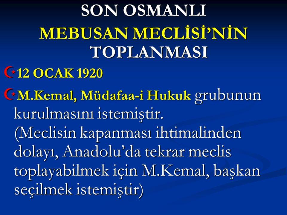 SON OSMANLI MEBUSAN MECLİSİ'NİN TOPLANMASI  12 OCAK 1920  M.Kemal, Müdafaa-i Hukuk grubunun kurulmasını istemiştir. (Meclisin kapanması ihtimalinden