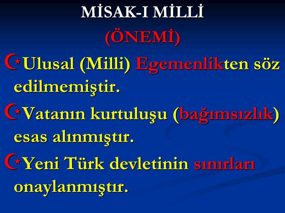 MİSAK-I MİLLİ (ÖNEMİ)  Ulusal (Milli) Egemenlikten söz edilmemiştir.  Vatanın kurtuluşu (bağımsızlık) esas alınmıştır.  Yeni Türk devletinin sınırl
