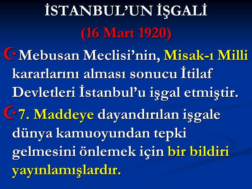 İSTANBUL'UN İŞGALİ (16 Mart 1920)  Mebusan Meclisi'nin, Misak-ı Milli kararlarını alması sonucu İtilaf Devletleri İstanbul'u işgal etmiştir.  7. Mad
