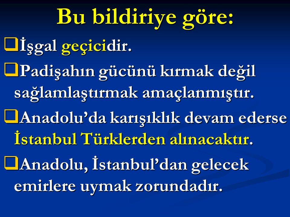 Bu bildiriye göre:  İşgal geçicidir.  Padişahın gücünü kırmak değil sağlamlaştırmak amaçlanmıştır.  Anadolu'da karışıklık devam ederse İstanbul Tür