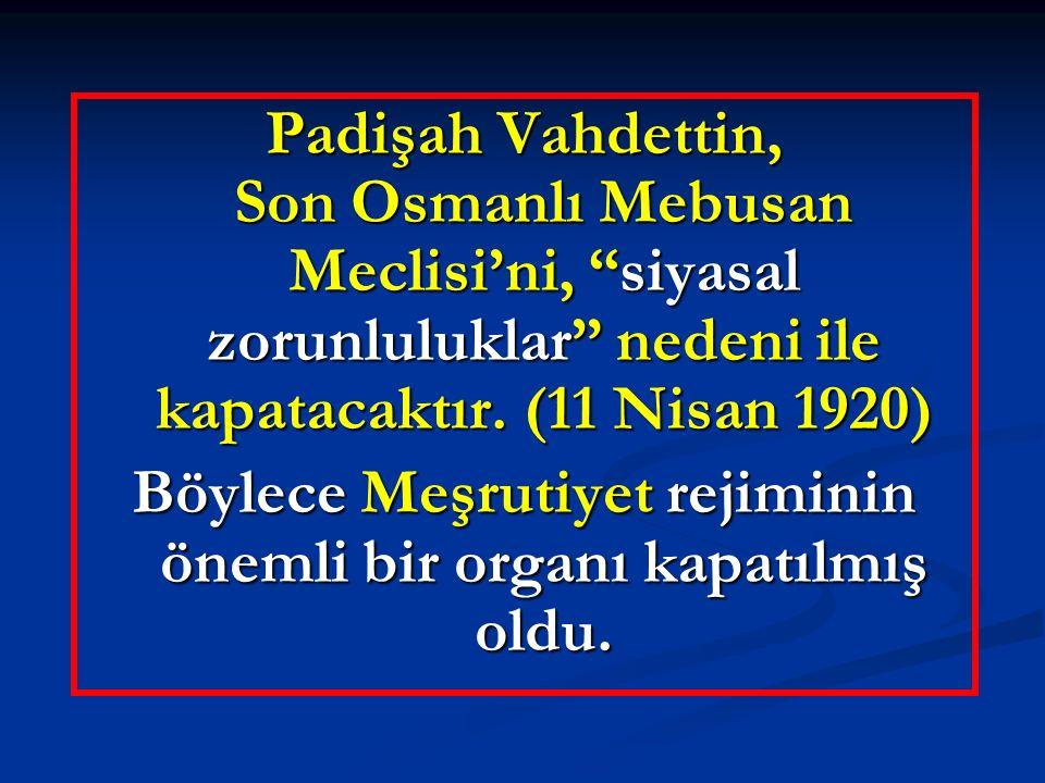 """Padişah Vahdettin, Son Osmanlı Mebusan Meclisi'ni, """"siyasal zorunluluklar"""" nedeni ile kapatacaktır. (11 Nisan 1920) Böylece Meşrutiyet rejiminin öneml"""