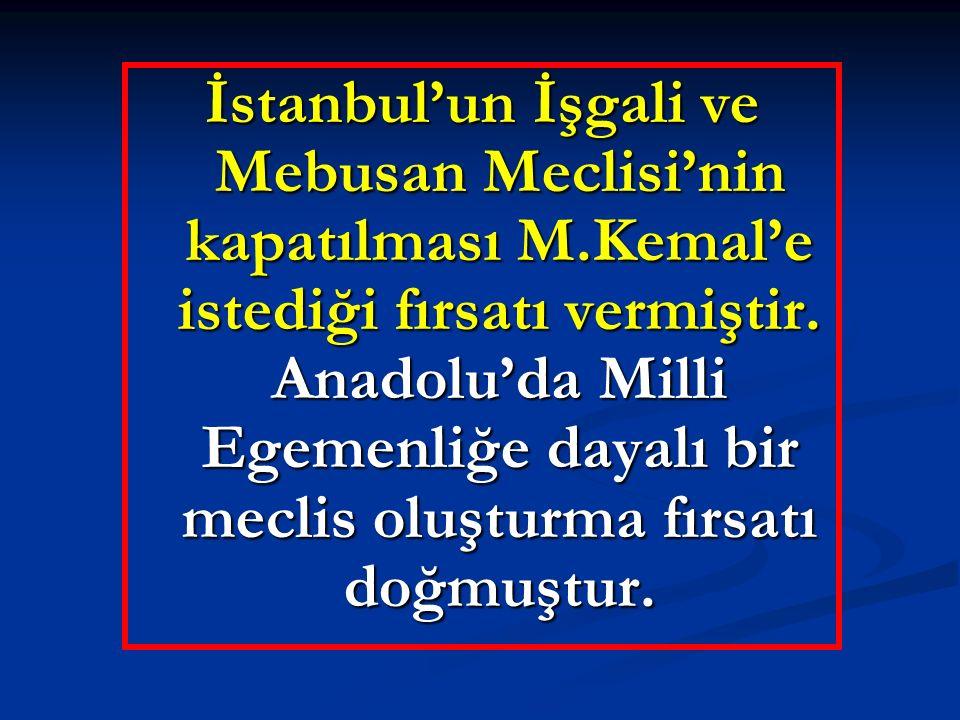 İstanbul'un İşgali ve Mebusan Meclisi'nin kapatılması M.Kemal'e istediği fırsatı vermiştir. Anadolu'da Milli Egemenliğe dayalı bir meclis oluşturma fı