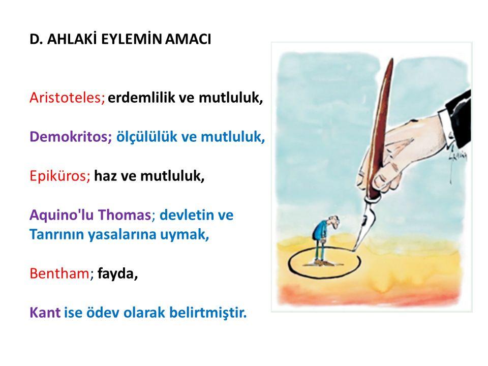 D. AHLAKİ EYLEMİN AMACI Aristoteles; erdemlilik ve mutluluk, Demokritos; ölçülülük ve mutluluk, Epiküros; haz ve mutluluk, Aquino'lu Thomas; devletin