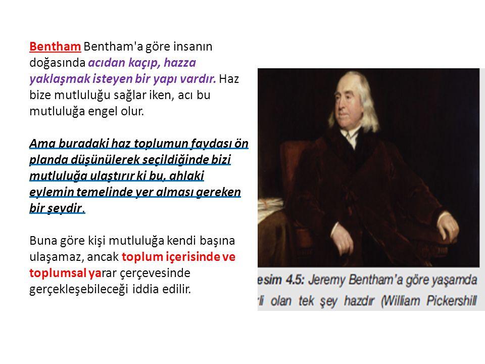 Bentham Bentham a göre insanın doğasında acıdan kaçıp, hazza yaklaşmak isteyen bir yapı vardır.