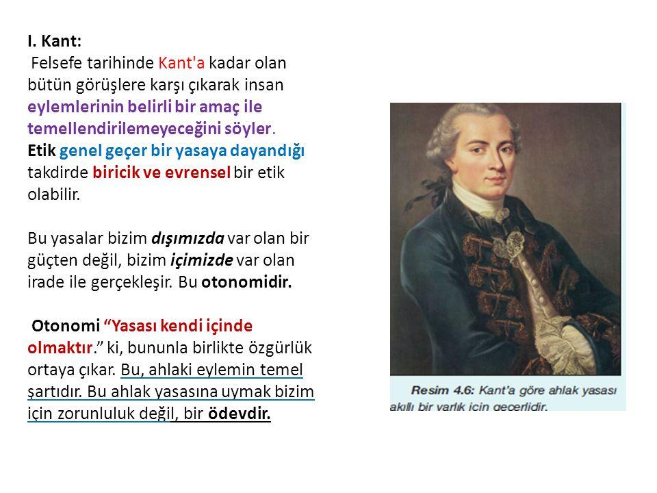 I. Kant: Felsefe tarihinde Kant'a kadar olan bütün görüşlere karşı çıkarak insan eylemlerinin belirli bir amaç ile temellendirilemeyeceğini söyler. Et