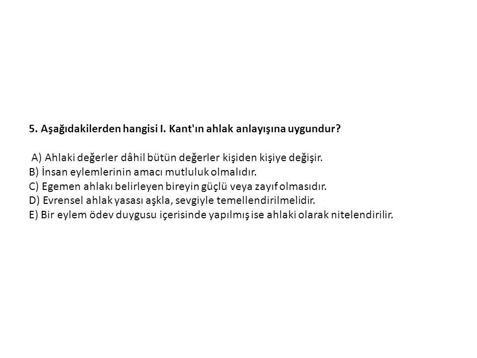 5.Aşağıdakilerden hangisi I. Kant ın ahlak anlayışına uygundur.