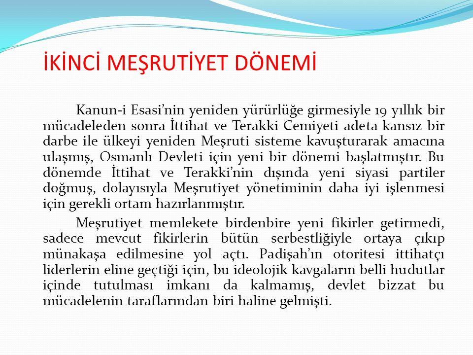 İKİNCİ MEŞRUTİYET DÖNEMİ Kanun-i Esasi'nin yeniden yürürlüğe girmesiyle 19 yıllık bir mücadeleden sonra İttihat ve Terakki Cemiyeti adeta kansız bir darbe ile ülkeyi yeniden Meşruti sisteme kavuşturarak amacına ulaşmış, Osmanlı Devleti için yeni bir dönemi başlatmıştır.