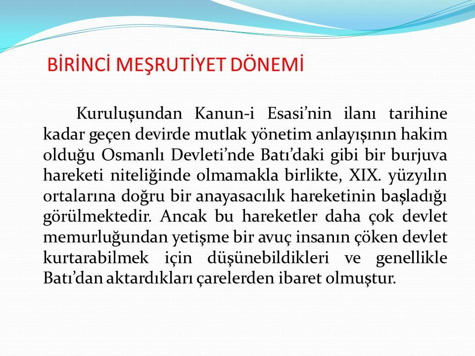 BİRİNCİ MEŞRUTİYET DÖNEMİ Kuruluşundan Kanun-i Esasi'nin ilanı tarihine kadar geçen devirde mutlak yönetim anlayışının hakim olduğu Osmanlı Devleti'nde Batı'daki gibi bir burjuva hareketi niteliğinde olmamakla birlikte, XIX.