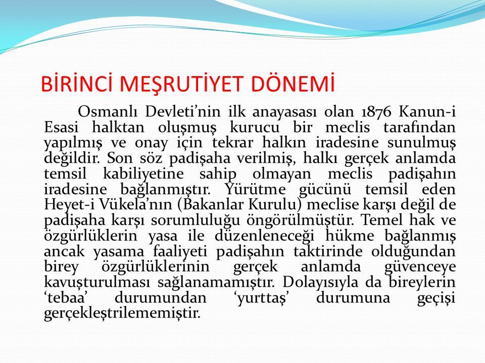 BİRİNCİ MEŞRUTİYET DÖNEMİ Osmanlı Devleti'nin ilk anayasası olan 1876 Kanun-i Esasi halktan oluşmuş kurucu bir meclis tarafından yapılmış ve onay için tekrar halkın iradesine sunulmuş değildir.
