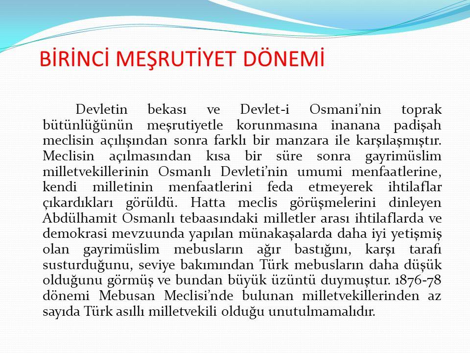 BİRİNCİ MEŞRUTİYET DÖNEMİ Devletin bekası ve Devlet-i Osmani'nin toprak bütünlüğünün meşrutiyetle korunmasına inanana padişah meclisin açılışından sonra farklı bir manzara ile karşılaşmıştır.