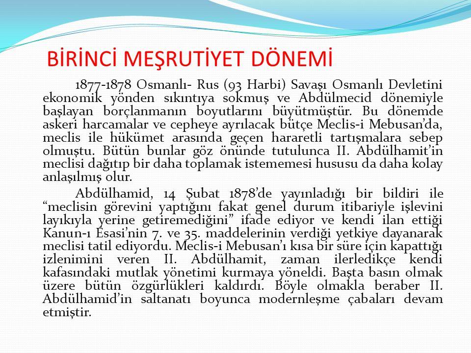 BİRİNCİ MEŞRUTİYET DÖNEMİ 1877-1878 Osmanlı- Rus (93 Harbi) Savaşı Osmanlı Devletini ekonomik yönden sıkıntıya sokmuş ve Abdülmecid dönemiyle başlayan borçlanmanın boyutlarını büyütmüştür.