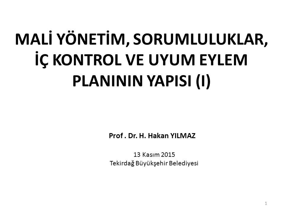 MALİ YÖNETİM, SORUMLULUKLAR, İÇ KONTROL VE UYUM EYLEM PLANININ YAPISI (I) Prof. Dr. H. Hakan YILMAZ 13 Kasım 2015 Tekirdağ Büyükşehir Belediyesi 1