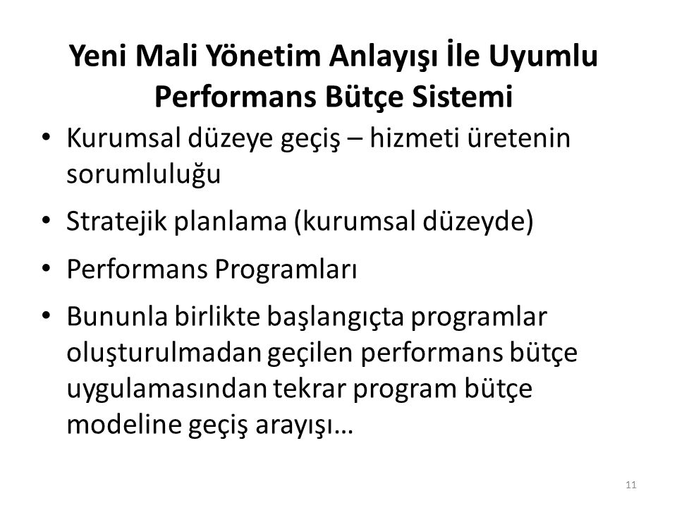 Yeni Mali Yönetim Anlayışı İle Uyumlu Performans Bütçe Sistemi Kurumsal düzeye geçiş – hizmeti üretenin sorumluluğu Stratejik planlama (kurumsal düzeyde) Performans Programları Bununla birlikte başlangıçta programlar oluşturulmadan geçilen performans bütçe uygulamasından tekrar program bütçe modeline geçiş arayışı… 11