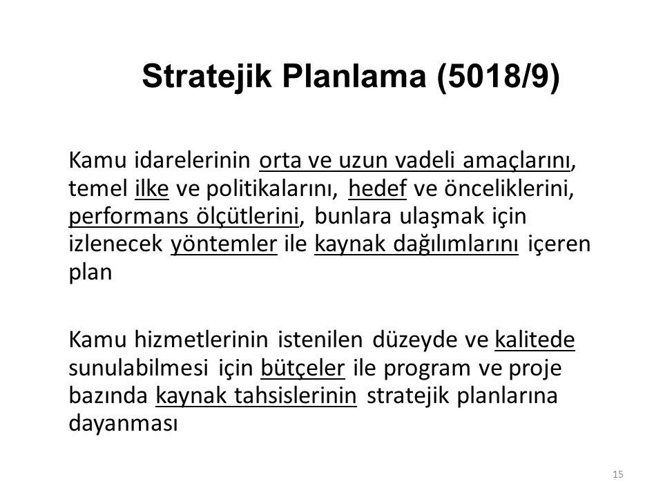 Stratejik Planlama (5018/9) Kamu idarelerinin orta ve uzun vadeli amaçlarını, temel ilke ve politikalarını, hedef ve önceliklerini, performans ölçütlerini, bunlara ulaşmak için izlenecek yöntemler ile kaynak dağılımlarını içeren plan Kamu hizmetlerinin istenilen düzeyde ve kalitede sunulabilmesi için bütçeler ile program ve proje bazında kaynak tahsislerinin stratejik planlarına dayanması 15