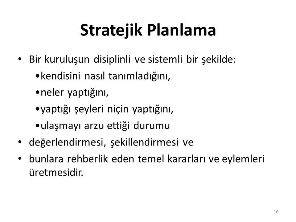 Stratejik Planlama Bir kuruluşun disiplinli ve sistemli bir şekilde: kendisini nasıl tanımladığını, neler yaptığını, yaptığı şeyleri niçin yaptığını, ulaşmayı arzu ettiği durumu değerlendirmesi, şekillendirmesi ve bunlara rehberlik eden temel kararları ve eylemleri üretmesidir.
