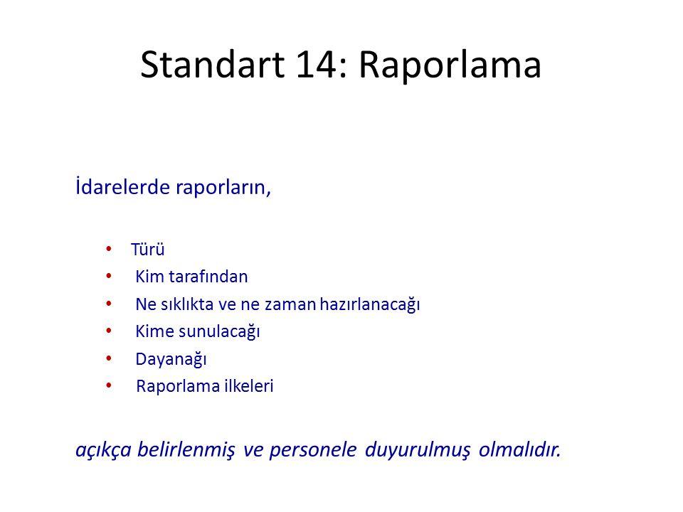Standart 14: Raporlama İdarelerde raporların, Türü Kim tarafından Ne sıklıkta ve ne zaman hazırlanacağı Kime sunulacağı Dayanağı Raporlama ilkeleri açıkça belirlenmiş ve personele duyurulmuş olmalıdır.