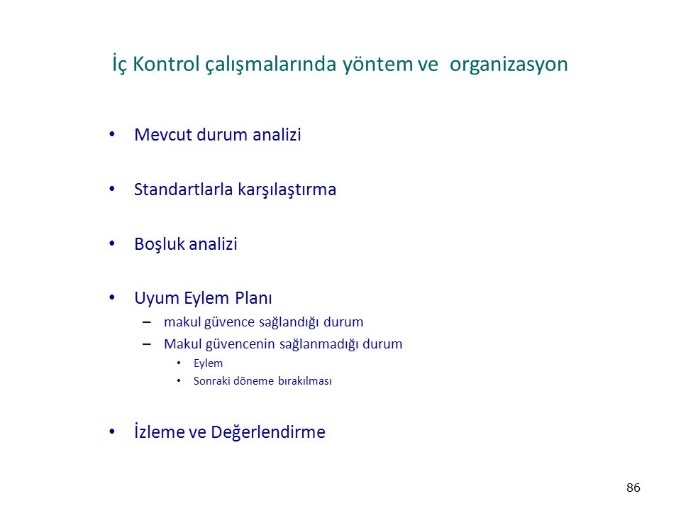 İç Kontrol çalışmalarında yöntem ve organizasyon Mevcut durum analizi Standartlarla karşılaştırma Boşluk analizi Uyum Eylem Planı – makul güvence sağlandığı durum – Makul güvencenin sağlanmadığı durum Eylem Sonraki döneme bırakılması İzleme ve Değerlendirme 86