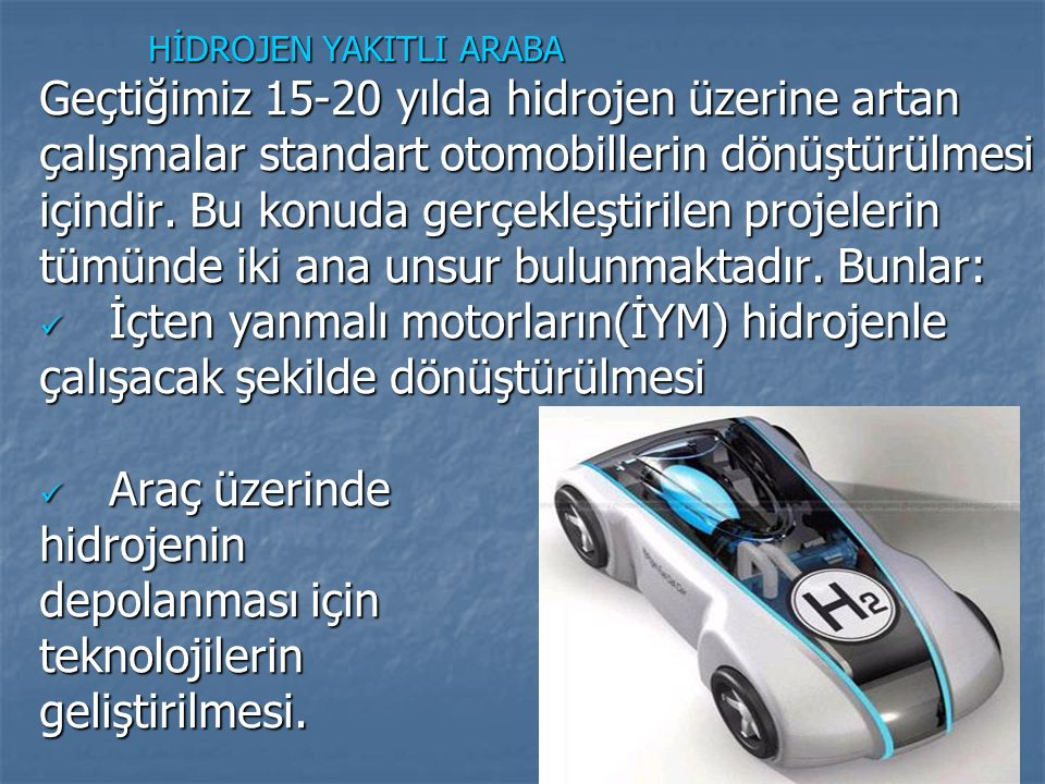 HİDROJEN YAKITLI ARABA HİDROJEN YAKITLI ARABA Geçtiğimiz 15-20 yılda hidrojen üzerine artan çalışmalar standart otomobillerin dönüştürülmesi içindir.
