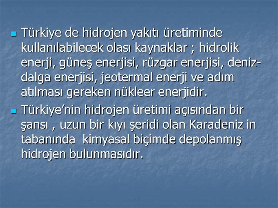 Türkiye de hidrojen yakıtı üretiminde kullanılabilecek olası kaynaklar ; hidrolik enerji, güneş enerjisi, rüzgar enerjisi, deniz- dalga enerjisi, jeot