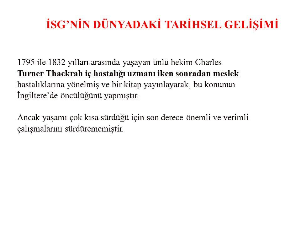 İSG'NİN DÜNYADAKİ TARİHSEL GELİŞİMİ 1795 ile 1832 yılları arasında yaşayan ünlü hekim Charles Turner Thackrah iç hastalığı uzmanı iken sonradan meslek
