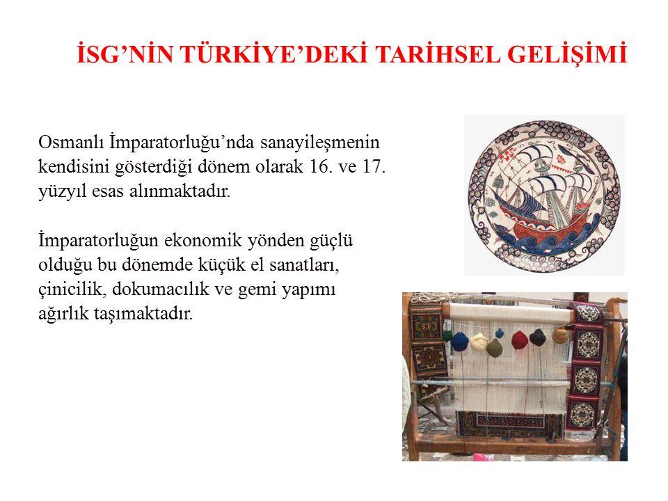 İSG'NİN TÜRKİYE'DEKİ TARİHSEL GELİŞİMİ Osmanlı İmparatorluğu'nda sanayileşmenin kendisini gösterdiği dönem olarak 16. ve 17. yüzyıl esas alınmaktadır.