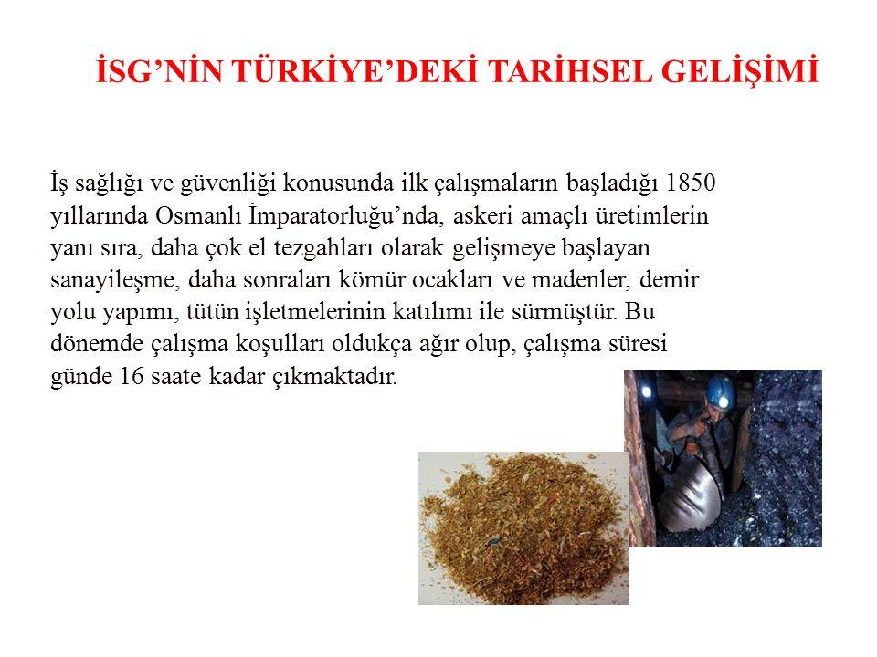 İSG'NİN TÜRKİYE'DEKİ TARİHSEL GELİŞİMİ İş sağlığı ve güvenliği konusunda ilk çalışmaların başladığı 1850 yıllarında Osmanlı İmparatorluğu'nda, askeri amaçlı üretimlerin yanı sıra, daha çok el tezgahları olarak gelişmeye başlayan sanayileşme, daha sonraları kömür ocakları ve madenler, demir yolu yapımı, tütün işletmelerinin katılımı ile sürmüştür.