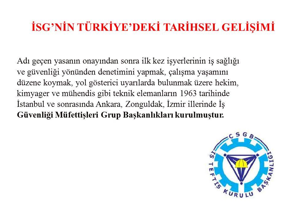 İSG'NİN TÜRKİYE'DEKİ TARİHSEL GELİŞİMİ Adı geçen yasanın onayından sonra ilk kez işyerlerinin iş sağlığı ve güvenliği yönünden denetimini yapmak, çalışma yaşamını düzene koymak, yol gösterici uyarılarda bulunmak üzere hekim, kimyager ve mühendis gibi teknik elemanların 1963 tarihinde İstanbul ve sonrasında Ankara, Zonguldak, İzmir illerinde İş Güvenliği Müfettişleri Grup Başkanlıkları kurulmuştur.