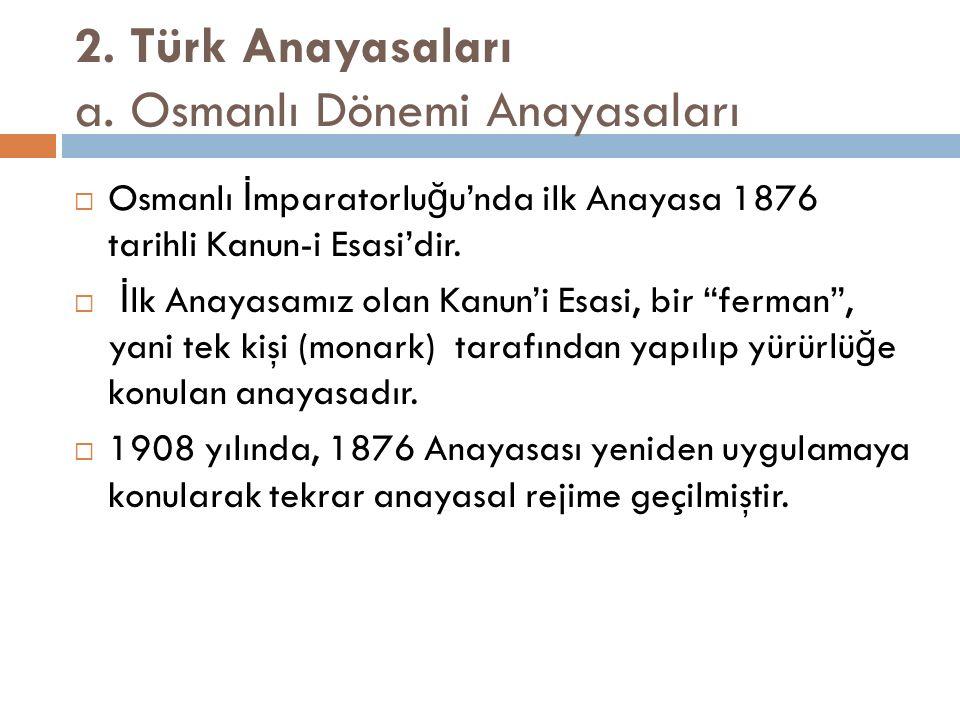 2. Türk Anayasaları a. Osmanlı Dönemi Anayasaları  Osmanlı İ mparatorlu ğ u'nda ilk Anayasa 1876 tarihli Kanun-i Esasi'dir.  İ lk Anayasamız olan Ka