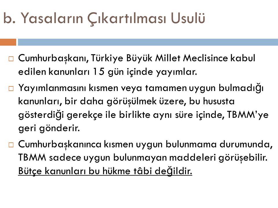 b. Yasaların Çıkartılması Usulü  Cumhurbaşkanı, Türkiye Büyük Millet Meclisince kabul edilen kanunları 15 gün içinde yayımlar.  Yayımlanmasını kısme