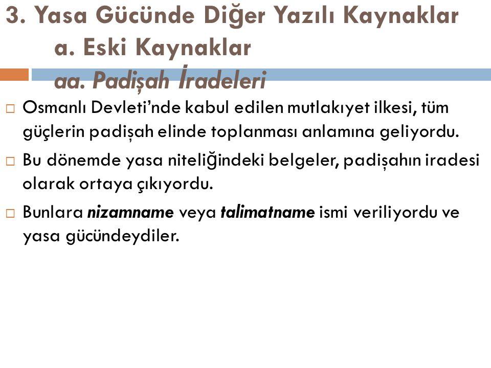 3. Yasa Gücünde Di ğ er Yazılı Kaynaklar a. Eski Kaynaklar aa. Padişah İ radeleri  Osmanlı Devleti'nde kabul edilen mutlakıyet ilkesi, tüm güçlerin p
