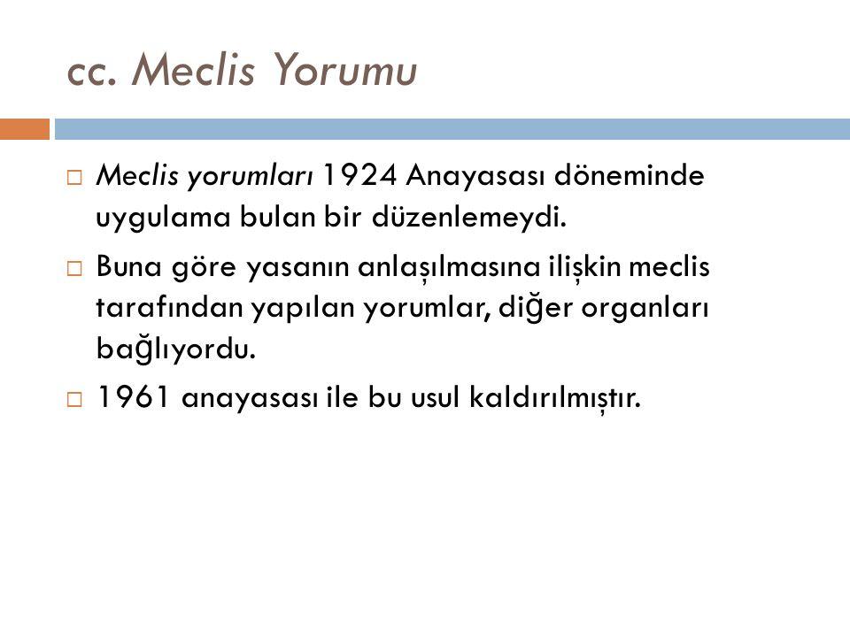 cc. Meclis Yorumu  Meclis yorumları 1924 Anayasası döneminde uygulama bulan bir düzenlemeydi.  Buna göre yasanın anlaşılmasına ilişkin meclis tarafı