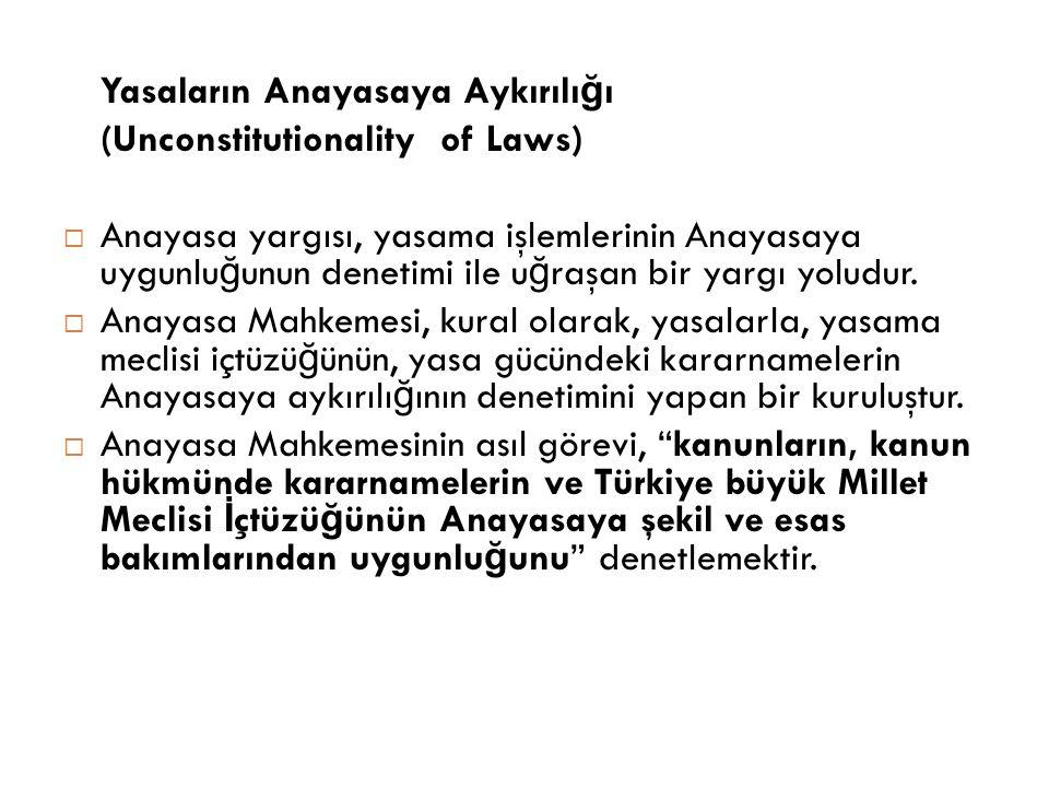 Yasaların Anayasaya Aykırılı ğ ı (Unconstitutionality of Laws)  Anayasa yargısı, yasama işlemlerinin Anayasaya uygunlu ğ unun denetimi ile u ğ raşan