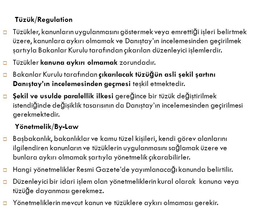 Tüzük/Regulation  Tüzükler, kanunların uygulanmasını göstermek veya emretti ğ i işleri belirtmek üzere, kanunlara aykırı olmamak ve Danıştay'ın incel