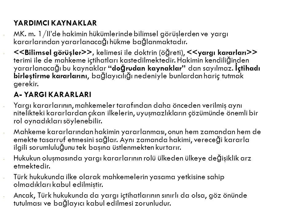 YARDIMCI KAYNAKLAR - MK. m. 1/II'de hakimin hükümlerinde bilimsel görüşlerden ve yargı kararlarından yararlanaca ğ ı hükme ba ğ lanmaktadır. - >, keli