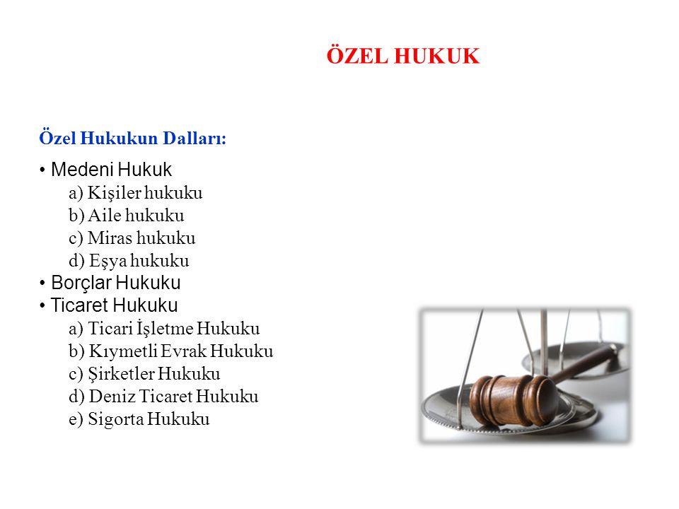 ÖZEL HUKUK Özel Hukukun Dalları: Medeni Hukuk a) Kişiler hukuku b) Aile hukuku c) Miras hukuku d) Eşya hukuku Borçlar Hukuku Ticaret Hukuku a) Ticari İşletme Hukuku b) Kıymetli Evrak Hukuku c) Şirketler Hukuku d) Deniz Ticaret Hukuku e) Sigorta Hukuku