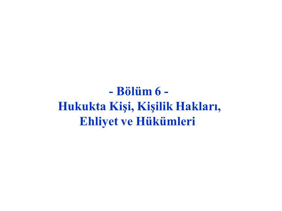 - Bölüm 6 - Hukukta Kişi, Kişilik Hakları, Ehliyet ve Hükümleri