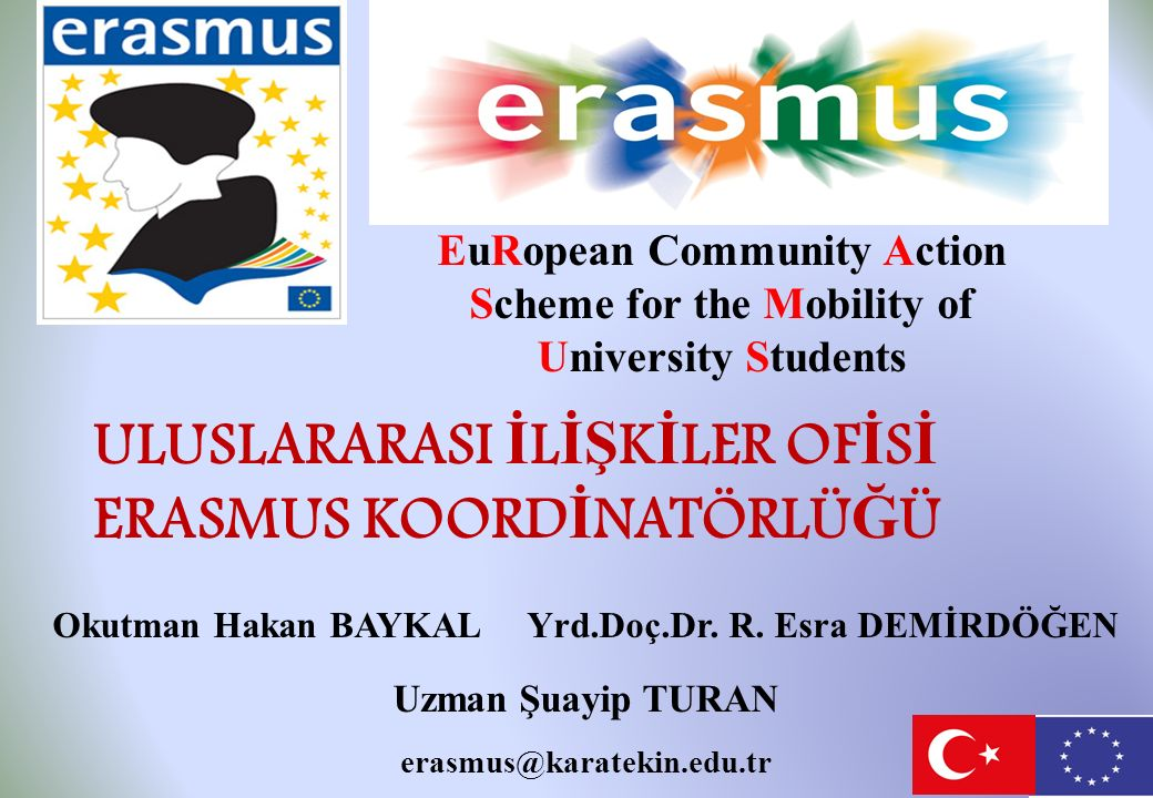 EuRopean Community Action Scheme for the Mobility of University Students ULUSLARARASI İ L İŞ K İ LER OF İ S İ ERASMUS KOORD İ NATÖRLÜ Ğ Ü Okutman Hakan BAYKAL Yrd.Doç.Dr.