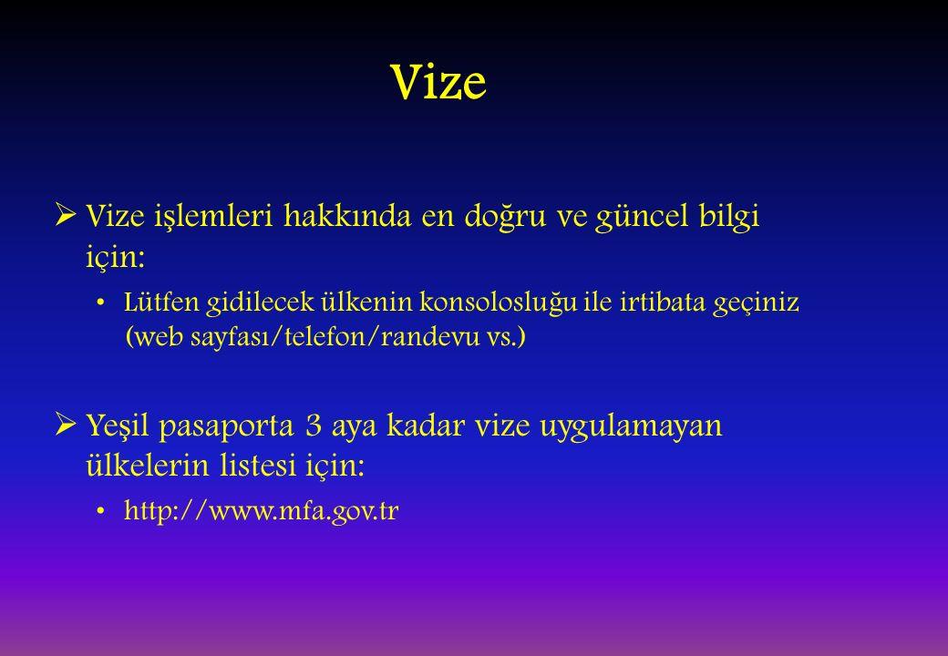 Vize  Vize i ş lemleri hakkında en do ğ ru ve güncel bilgi için: Lütfen gidilecek ülkenin konsoloslu ğ u ile irtibata geçiniz (web sayfası/telefon/randevu vs.)  Ye ş il pasaporta 3 aya kadar vize uygulamayan ülkelerin listesi için: http://www.mfa.gov.tr