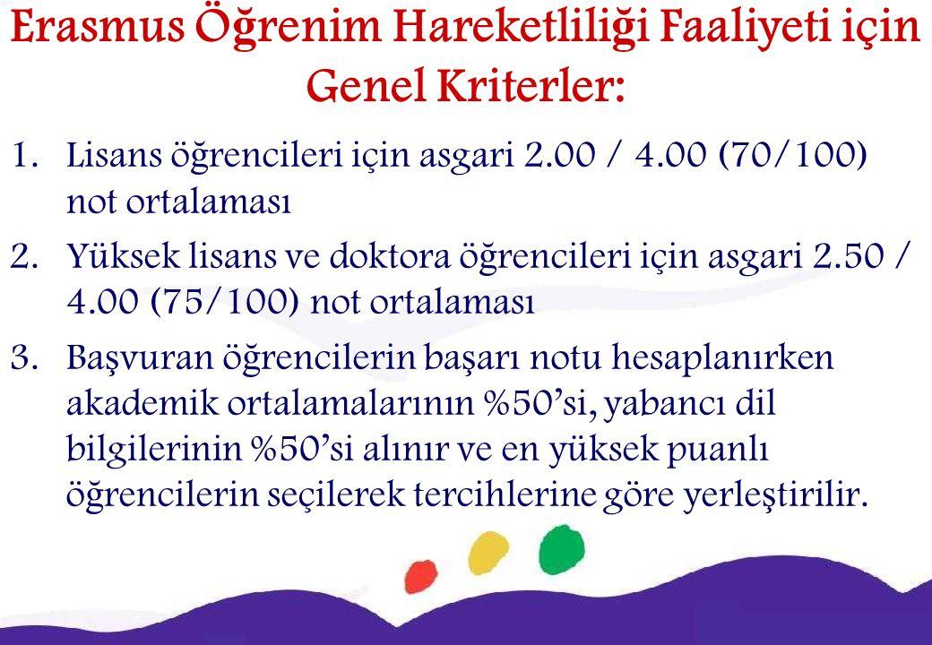 Erasmus Ö ğ renim Hareketlili ğ i Faaliyeti için Genel Kriterler: 1.Lisans ö ğ rencileri için asgari 2.00 / 4.00 (70/100) not ortalaması 2.Yüksek lisans ve doktora ö ğ rencileri için asgari 2.50 / 4.00 (75/100) not ortalaması 3.Ba ş vuran ö ğ rencilerin ba ş arı notu hesaplanırken akademik ortalamalarının %50'si, yabancı dil bilgilerinin %50'si alınır ve en yüksek puanlı ö ğ rencilerin seçilerek tercihlerine göre yerle ş tirilir.