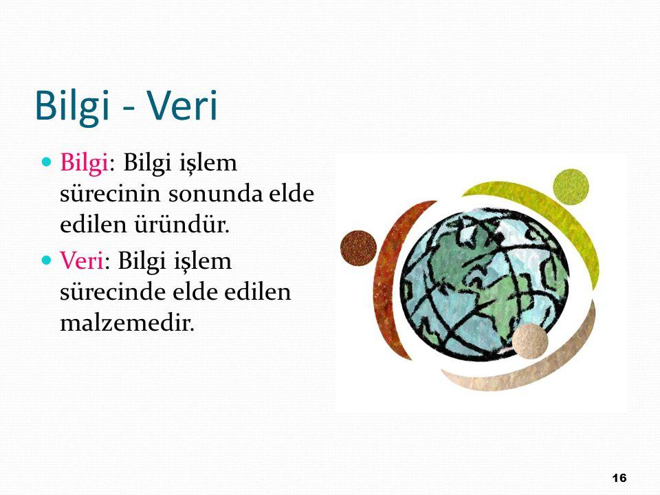 Bilgi - Veri Bilgi: Bilgi işlem sürecinin sonunda elde edilen üründür. Veri: Bilgi işlem sürecinde elde edilen malzemedir. 16