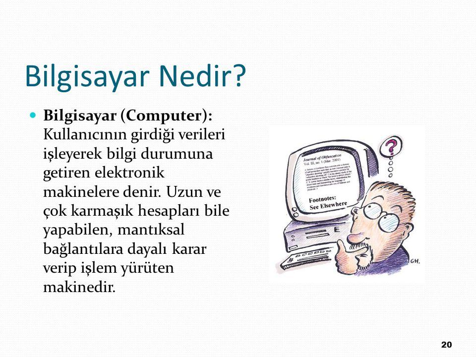 Bilgisayar Nedir? Bilgisayar (Computer): Kullanıcının girdiği verileri işleyerek bilgi durumuna getiren elektronik makinelere denir. Uzun ve çok karma